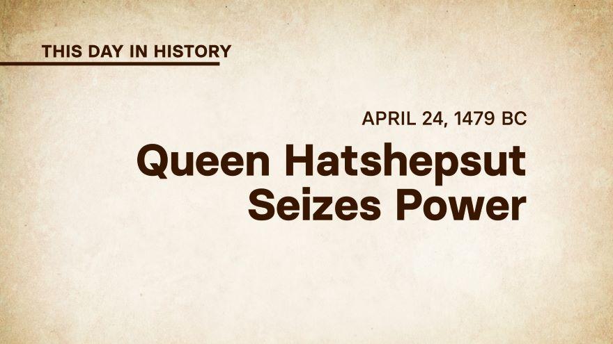 April 24, 1479 BC: Queen Hatshepsut Seizes Power