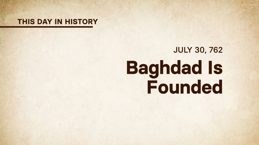 July 30, 762: Baghdad Is Founded