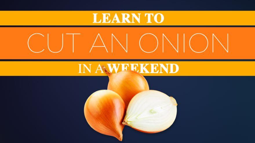 Learn to Cut an Onion in a Weekend